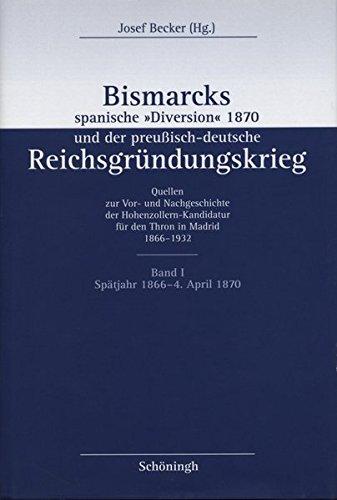 Bismarcks spanische 'Diversion' 1870 und der preußisch-deutsche Reichgründungskrieg, 3 Bde., Bd.1, 1866-1870: Der Weg zum spanischen Thronangebot ... der preußisch-deutsche Reichsgründungskrieg)