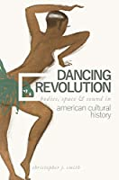 Dancing Revolution: Bodies, Space, and Sound in American Cultural History (Music in American Life)
