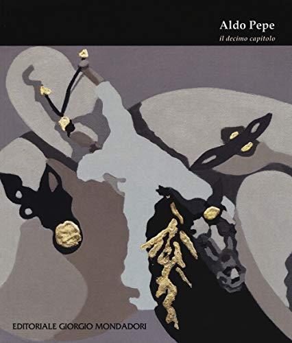 Aldo Pepe. Il decimo capitolo. Ediz. illustrata (Cataloghi d'Arte)