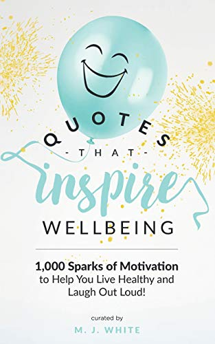 Quotes That Inspire Wellbeing: 1,000 Sparks Of Motivation To Help You Live Healthy And Laugh Out Loud!