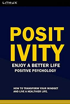 Positivity: Enjoy A Better Life. How To Transform Your Mindset And Live A Healthier Life. Positive Psychology
