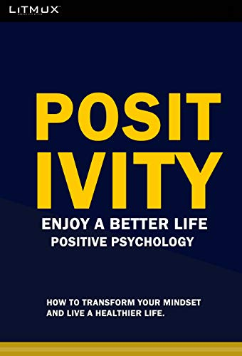 Positivity: Enjoy A Better Life. How To Transform Your Mindset And Live A Healthier Life. Positive Psychology (English Edition)
