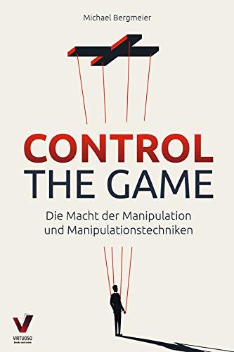 CONTROL THE GAME – die Macht der Manipulation und Manipulationstechniken: Wie Sie Menschen lesen und gezielt beeinflussen (Manipulation, Rhetorik & Psychologie)