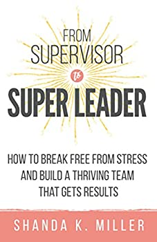 From Supervisor to Super Leader  How to Break Free from Stress and Build a Thriving Team That Gets Results