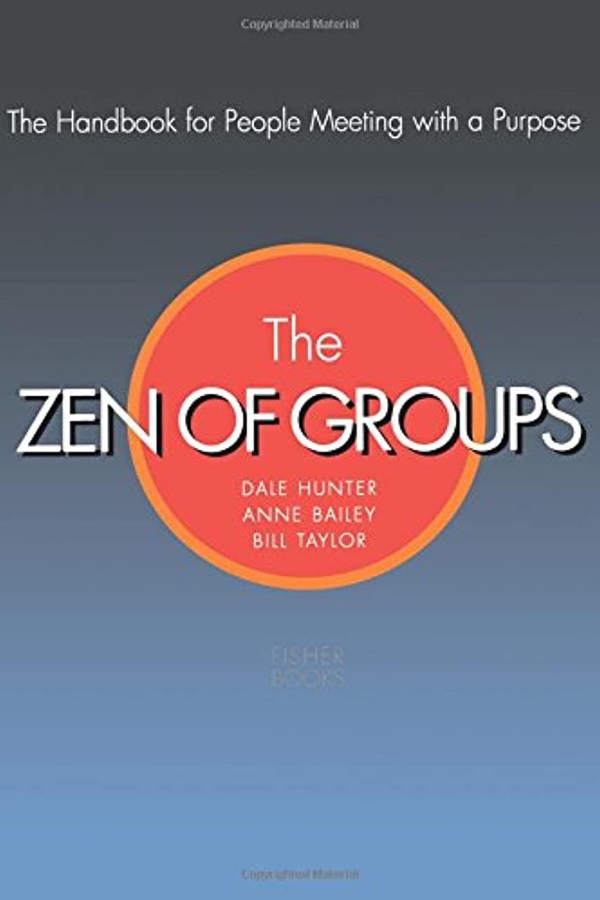 The Zen Of Groups: The Handbook for People Meeting with a Purpose