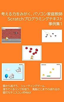 [前川篤志]の考える力をみがく、パソコン家庭教師 Scratchプログラミングテキスト事例集1: 猫から逃げろ、シューティングゲーム、落ちてくるリンゴを拾う、風船どこまでのぼれるか、壁打ちテニスコンボMAX