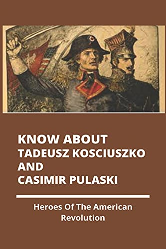 Know About Tadeusz Kosciuszko And Casimir Pulaski: Heroes Of The American Revolution: Naval Heroes Of The Revolutionary War