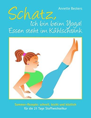 Schatz, ich bin beim Yoga! Essen steht im Kühlschrank: Sommer-Rezepte: schnell, leicht und köstlich für die 21 Tage Stoffwechselkur