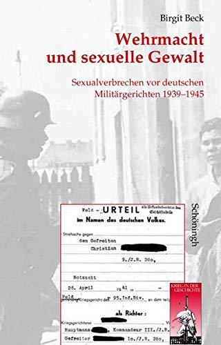Wehrmacht und sexuelle Gewalt. Sexualverbrechen vor deutschen Militärgerichten 1939-1945 (Krieg in der Geschichte)
