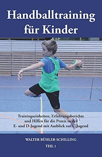 Handballtraining für Kinder: Trainingseinheiten, Erfahrungsberichte und Hilfen für die Praxis in der E- und D-Jugend mit Ausblick zur C-Jugend - Teil 1: Band 1