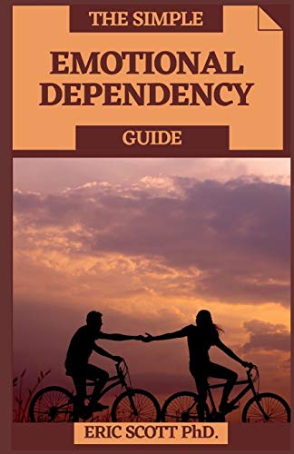 THE SIMPLE EMOTIONAL DEPENDENCY GUIDE: Fundamental Strides In Conquering Passionate Reliance