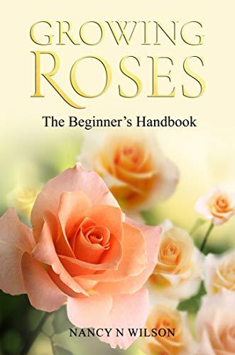 GROWING ROSES: The Beginner's Handbook by [Nancy N. Wilson]