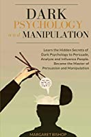 Dark Psychology and Manipulation: Learn the hidden secrets of Dark Psychology to Persuade Analyze and Influence people. Became the Master of Persuasion and Manipulation