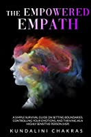 The Empowered Empath: A Complete Survival Guide to Restore Your Power by Preserve Yourself From Negative Energy and Embracing Positive Thoughts and Habits to Heal Yourself Spiritually