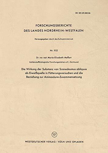Die Wirkung der Substanz von Scenedesmus obliquus als Eiweißquelle in Fütterungsversuchen und die Beziehung zur Aminosäure-Zusammensetzung . . . ... Landes Nordrhein-Westfalen (952), Band 952)