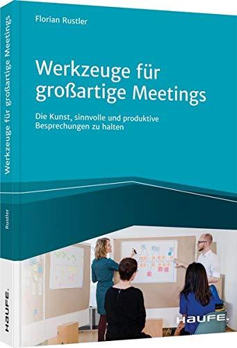 Werkzeuge für großartige Meetings: Die Kunst, sinnvolle und produktive Besprechungen zu halten (Haufe Fachbuch)