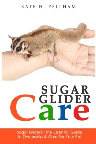 Sugar Gliders: The Essential Guide to Ownership & Care for Your Pet (Sugar Glider Care) (Volume 1)