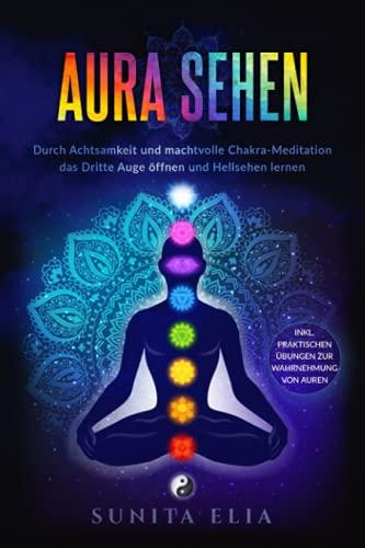 Aura sehen: Durch Achtsamkeit und machtvolle Chakra-Meditation das Dritte Auge öffnen und Hellsehen lernen! inkl. praktischen Übungen zur Wahrnehmung von Auren.