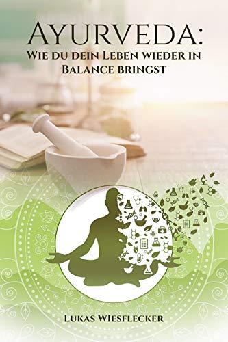 Ayurveda: Wie du dein Leben wieder in Balance bringst: Ayurveda für Anfänger, Entdecke das verborgene Wissen über die indische Heilkunde für Körper und Geist! BONUS: ausführlicher DOSHA TEST