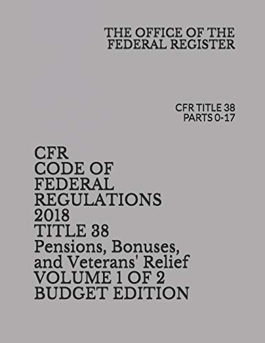 Compare Textbook Prices for CFR CODE OF FEDERAL REGULATIONS 2018 TITLE 38 Pensions, Bonuses, and Veterans' Relief VOLUME 1 OF 2 BUDGET EDITION: CFR TITLE 38 PARTS 0-17  ISBN 9781730971990 by FEDERAL REGISTER, THE OFFICE OF THE