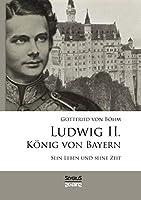 Ludwig II. Koenig von Bayern: Sein Leben und seine Zeit