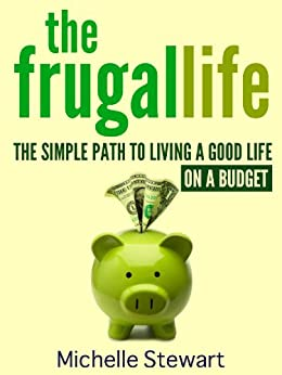 The Frugal Life: The Simple Path to Living a Good Life on a Budget by [Michelle Stewart]