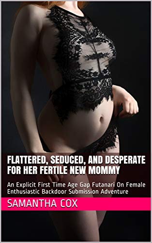Flattered, Seduced, And Desperate For Her Fertile New Mommy: An Explicit First Time Age Gap Futanari On Female Enthusiastic Backdoor Submission Adventure