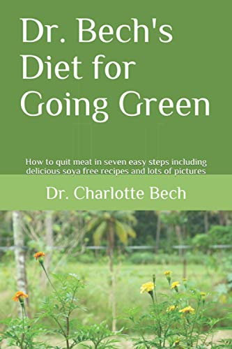 Dr. Bech's Diet for Going Green: How to quit meat in seven easy steps including delicious soya free recipes and lots of pictures