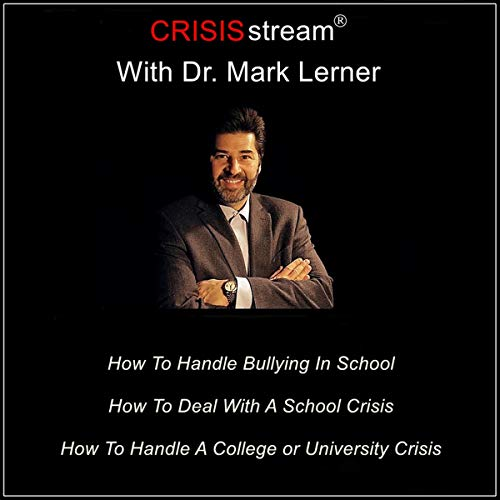 CRISISstream with Dr. Mark Lerner: How to Handle Bullying in School, How to Deal with a School Crisis, How to Handle a College or University Crisis audiobook cover art