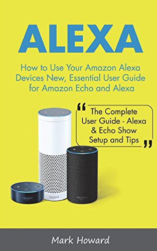 Alexa: How to Use Your Amazon Alexa Devices New, Essential User Guide for Amazon