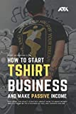 How to Start Tshirt Business and Make Passive Income: Discover the Exact Strategy About How to Make Money and Go From $0 to 6 Figures by Selling T-shirts Online