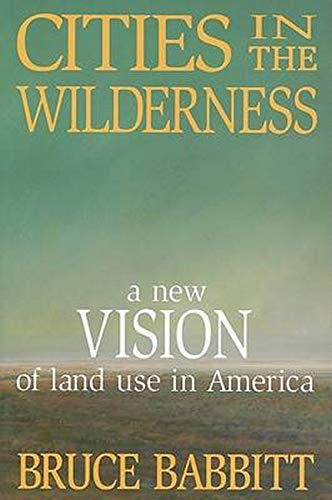 Cities in the Wilderness: A New Vision of Land Use in America