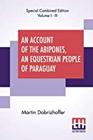 An Account Of The Abipones, An Equestrian People Of Paraguay (Complete): From The Latin Of Martin Dobrizhoffer (Complete Edition Of Three Volumes, Vol. I. - Vol. III.)