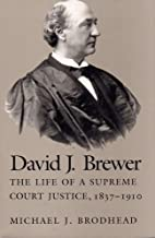 David J Brewer: The Life of a Supreme Court Justice, 1837-1910