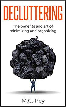 Decluttering: The Benefits and Art of Minimizing and Organizing (declutter, declutter your home,organization,cleaning,decluttering book,tidying up,declutter your life) by [M.C. Rey]