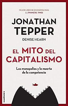 El mito del capitalismo: Los monopolios y la muerte de la competencia (No Ficción) de [Jonathan Tepper, Joan Soler]
