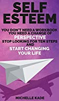 Self-Esteem: You Don't Need a Workbook, You Need a Change of Perspective. Stop Looking for Ten Steps and Start Changing Your Life