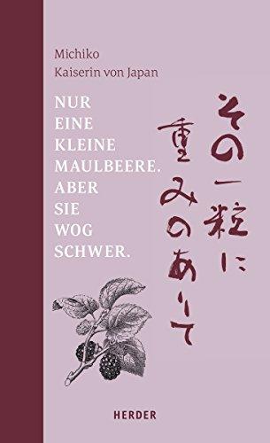 Nur eine kleine Maulbeere. Aber sie wog schwer: Gedichte von Michiko, Kaiserin von Japan