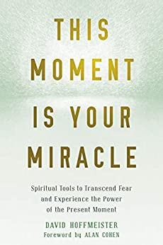 This Moment Is Your Miracle: Spiritual Tools to Transcend Fear and Experience the Power of the Present Moment by [David Hoffmeister, Alan Cohen]