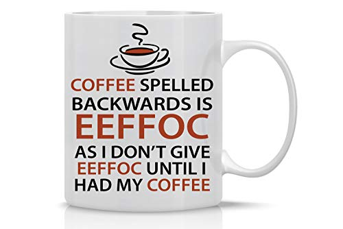 Eeffoc Is Coffee Spelled Backwards, As I Dont Give Eeffoc Until I Had My Coffee - Funny Coffee Mug - 11OZ Coffee Mug - Mugs For Women, Boss, Friend, Employee, or Spouse - Perfect Birthday Idea
