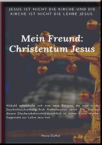 Mein Freund: Christentum Jesus: Die Katholische Kirche ist nicht das Christentum: Bischöfe, Macht, Rituale und Kult heidnischen Ursprungs! von [Heinz Duthel]