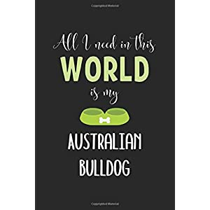 All I Need In This World Is My Australian Bulldog: Lined Journal, 120 Pages, 6 x 9, Funny Australian Bulldog Notebook Gift Idea, Black Matte Finish (Australian Bulldog Journal) 13