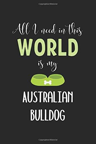 All I Need In This World Is My Australian Bulldog: Lined Journal, 120 Pages, 6 x 9, Funny Australian Bulldog Notebook Gift Idea, Black Matte Finish (Australian Bulldog Journal) 1