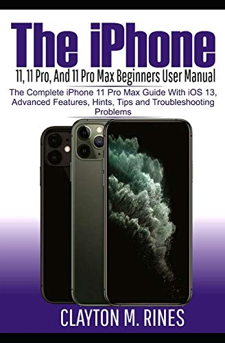 The iPhone 11, 11 Pro and 11 Pro Max Beginners User Manual: The Complete iPhone 11 Pro Max Guide with iOS 13, Advanced features, Hints and Tips and Troubleshoot Problems
