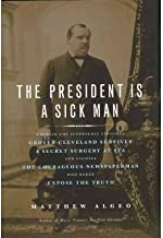 The President Is a Sick Man: Wherein the Supposedly Virtuous Grover Cleveland Survives a Secret Surgery at Sea and Vilifies the Courageous ... edition by Algeo, Matthew (2011) Hardcover