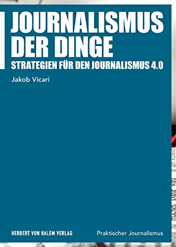 Journalismus der Dinge: Strategien für den Journalismus 4.0 (Praktischer Journalismus)