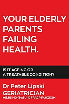 YOUR ELDERLY PARENTS FAILING HEALTH. IS IT AGEING OR A TREATABLE CONDITION? by [Dr Peter Lipski]