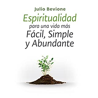 Espiritualidad para una vida mas facil, simple y abundante [Spirituality for an Easier, Simple and Abundant life]                   By:                                                                                                                                 Julio Bevione                               Narrated by:                                                                                                                                 Julio Bevione                      Length: 1 hr and 38 mins     16 ratings     Overall 4.9