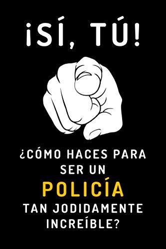 ¡Sí, Tú! ¿Cómo Haces Para Ser Un Policía Tan Jodidamente Increíble?: Cuaderno De Anotaciones Ideal Para Policías - 120 Páginas