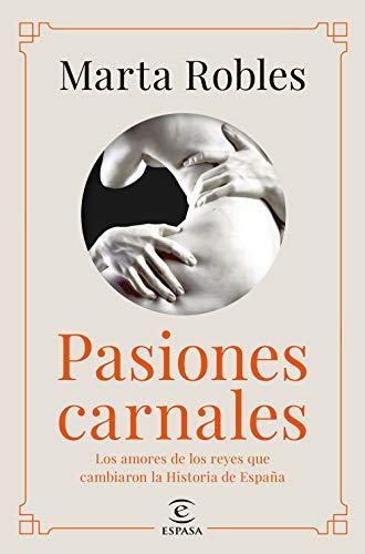 Pasiones carnales: Los amores de los reyes que cambiaron la Historia de España (NO FICCIÓN)